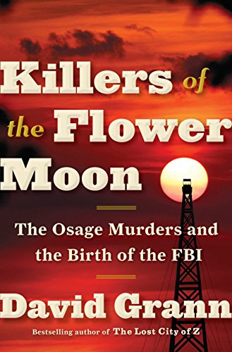 Killers of the Flower Moon: The Osage Murders and the Birth of the FBI, Grann, David