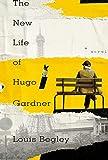The New Life of Hugo Gardner: A Novel, Begley, Louis
