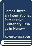 James Joyce, an international perspective : centenary essays in honour of the late Sir Desmond Cochrane / with a message from Samuel Beckett and a foreword by Richard Ellmann ; edited by Suheil Badi Bushrui and Bernard Benstock