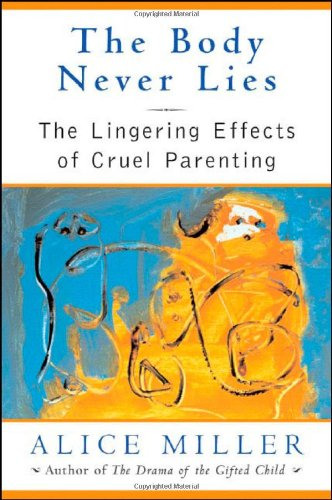 The Body Never Lies: The Lingering Effects of Cruel Parenting by Alice Miller