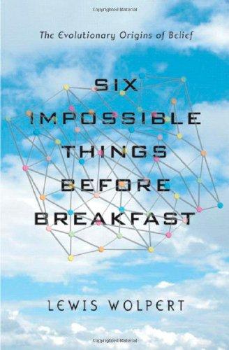 Six Impossible Things Before Breakfast: The Evolutionary Origins of Belief, by Wolpert