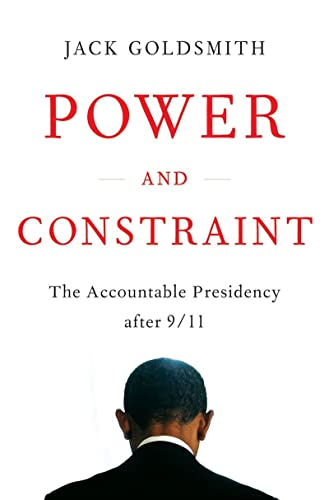 Power and Constraint: The Accountable Presidency After 9/11, Goldsmith, Jack