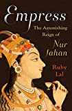 Empress : the astonishing reign of Nur Jahan / Ruby Lal
