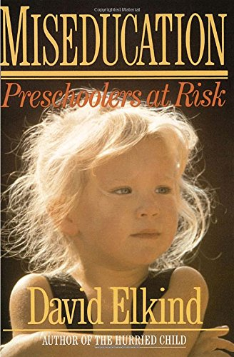 Miseducation: Preschoolers at Risk by David Elkind