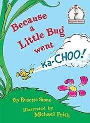 Because a Little Bug Went Ka-Choo –…