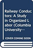Railway conductors : a study in organized labor / by Edwin Clyde Robbins