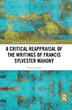 A critical reappraisal of the writings of Francis Sylvester Mahony / Fergus Dunne