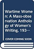 Wartime women : an anthology of women's wartime writing for Mass-Observation 1937-45 / edited by Dorothy Sheridan