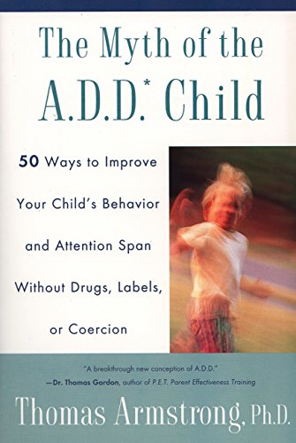 The Myth Of The A.D.D. Child by Thomas Armstrong, PH.D.