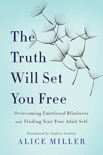 The Truth Will Set You Free: Overcoming Emotional Blindness and Finding Your True Adult Self by Alice Miller
