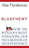 Blasphemy : how the religious right is hijacking the Declaration of Independence / Alan Dershowitz