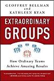 Extraordinary groups : how ordinary teams achieve amazing results / Geoffrey M. Bellman, Kathleen D. Ryan