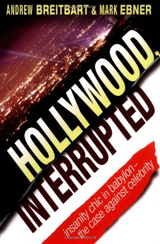 Hollywood, Interrupted: Insanity Chic in Babylon -- The Case Against Celebrity, Breitbart, Andrew; Ebner, Mark