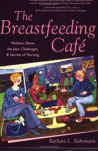 The Breastfeeding Cafe: Mothers Share the Joys, Challenges, and Secrets of Nursing by Barbara Behrmann