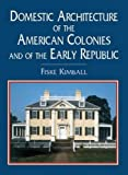 Domestic architecture of the American colonies and of the early republic / by Fiske Kimball ..