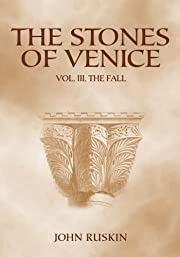 The Stones of Venice: Volume III. The Fall…