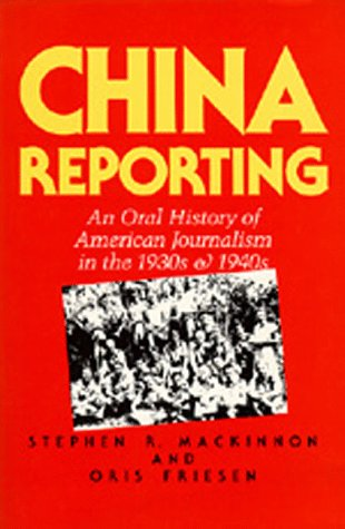 China Reporting: An Oral History of American Journalism in the 1930s and 1940s, MacKinnon, Stephen R.; Friesen, Oris