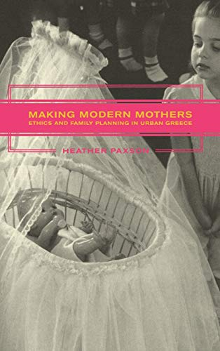 Making Modern Mothers: Ethics and Family Planning in Urban Greece, Paxson, Heather