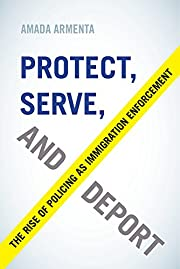 Protect, serve, and deport : the rise of…