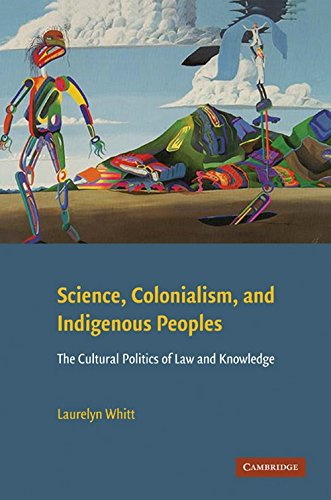 Science, Colonialism, and Indigenous Peoples: The Cultural Politics of Law and Knowledge, Whitt, Laurelyn