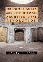 The Domus Aurea and the Roman Architectural Revolution, Ball, Larry F.