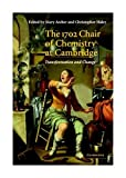 The 1702 chair of chemistry at Cambridge : transformation and change / edited by Mary D. Archer, Christopher D. Haley