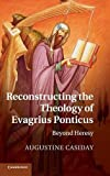Reconstructing the theology of Evagrius Ponticus : beyond heresy / by Augustine Casiday