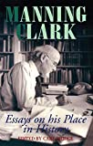 Manning Clark : essays on his place in history / edited by Carl Bridge