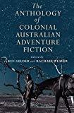 The anthology of colonial Australian adventure fiction / edited by Ken Gelder and Rachael Weaver