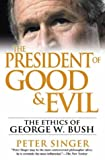 The president of good & evil : the ethics of George W. Bush / Peter Singer