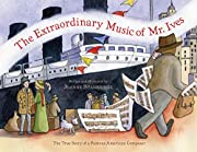The Extraordinary Music of Mr. Ives: The…