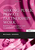 Making public private partnerships work : building relationships and understanding cultures / Michael Geddes
