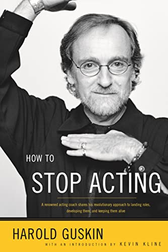 How to Stop Acting: A Renowned Acting Coach Shares His Revolutionary Approach to Landing Roles, Developing Them and Keeping them Alive, Guskin, Harold