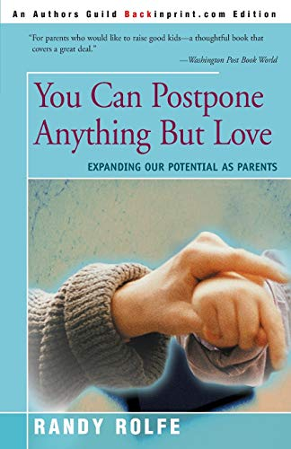 You Can Postpone Anything But Love: Expanding Our Potential As Parents by Randy Rolfe