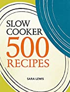 Slow cooker : 500 recipes by Sara Lewis