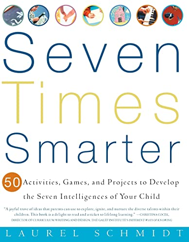 Seven Times Smarter: 50 Activities, Games, and Projects to Develop the Seven Intelligences of Your Child by Laurel J. Schmidt