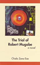 The Trial of Robert Mugabe by Chielo Zona…