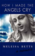 How I Made the Angels Cry by Meleisa Betts