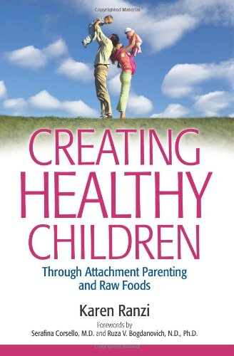 Creating Healthy Children Through Attachment Parenting and Raw Foods by Karen Ranzi
