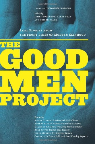 The Good Men Project: Real Stories from the Front Lines of Modern Manhood, Tom Matlack <i>editor</i>; James Houghton <i>editor</i>; Larry Bean <i>editor</i>