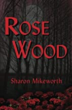 Rose Wood by Sharon Mikeworth