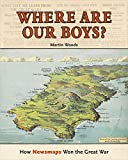 Where are our boys? : how newsmaps won the Great War / Martin Woods