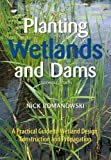 Planting wetlands + dams : a practical guide to wetland design, construction + propagation / Nick Romanowski