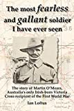 The most fearless and gallant soldier I have ever seen : the story of Martin O'Meara, Australia's only Irish-born Victoria Cross recipient of the First World War / Ian Loftus