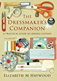 The dressmaker's companion : a practical guide to sewing clothes / Elizabeth M Haywood