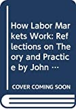 How labor markets work : reflections on theory and practice / by John Dunlop ... [et al.] ; edited by Bruce E. Kaufman