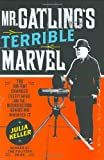 Mr. Gatling's terrible marvel : the gun that changed everything and the misunderstood genius who invented it / Julia Keller