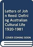 Letters of John Reed : defining Australian cultural life 1920-1981 / edited by Barrett Reid and Nancy Underhill