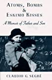 Atoms, bombs, & eskimo kisses : a memoir of father and son / Claudio G. Segrè
