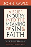 """A brief inquiry into the meaning of sin and faith : with """"on my religion"""" / John Rawls ; edited by Thomas Nagel ; with commentaries by Joshua Cohen and Thomas Nagel, and by Robert Merrihew Adams"""
